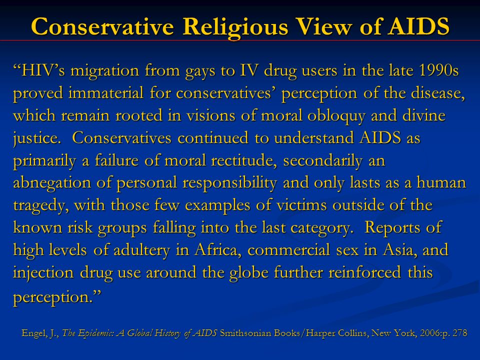 Conservative Religious View of AIDS HIVs migration from gays to IV drug users in the late 1990s proved immaterial for conservatives perception of the disease, which remain rooted in visions of moral obloquy and divine justice.
