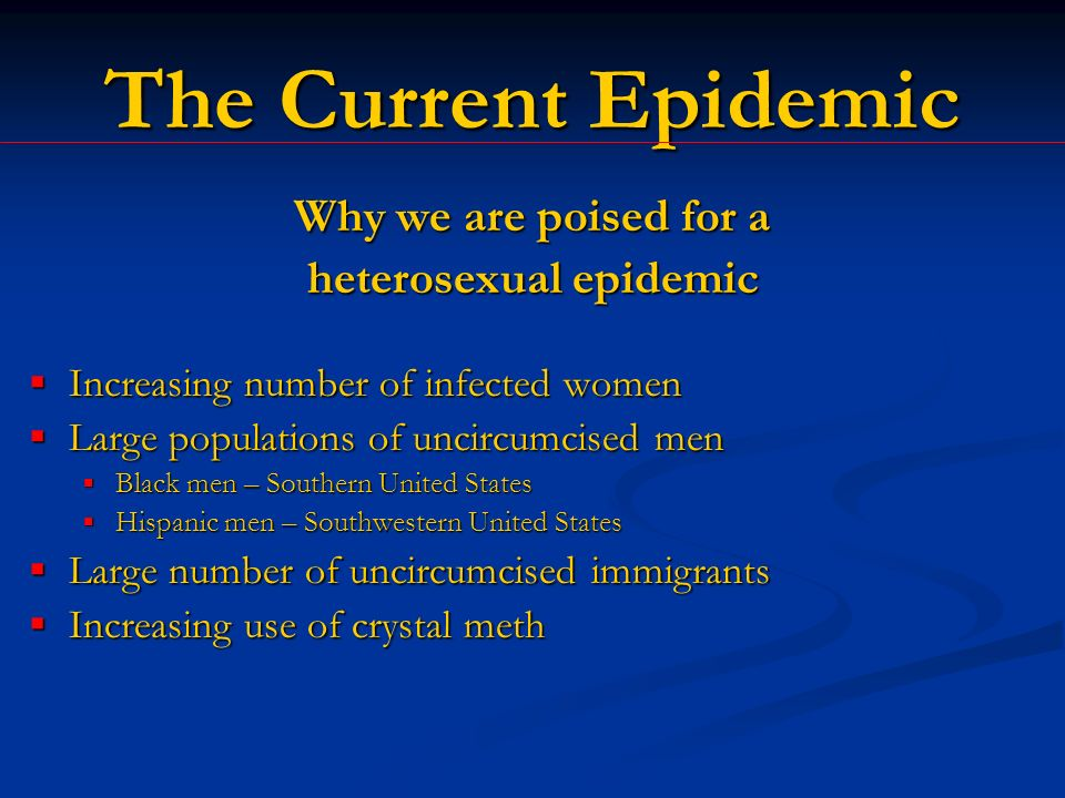 The Current Epidemic Why we are poised for a heterosexual epidemic Increasing number of infected women Increasing number of infected women Large populations of uncircumcised men Large populations of uncircumcised men Black men – Southern United States Black men – Southern United States Hispanic men – Southwestern United States Hispanic men – Southwestern United States Large number of uncircumcised immigrants Large number of uncircumcised immigrants Increasing use of crystal meth Increasing use of crystal meth