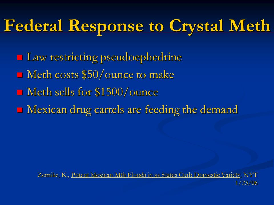 Federal Response to Crystal Meth Law restricting pseudoephedrine Law restricting pseudoephedrine Meth costs $50/ounce to make Meth costs $50/ounce to make Meth sells for $1500/ounce Meth sells for $1500/ounce Mexican drug cartels are feeding the demand Mexican drug cartels are feeding the demand Zernike, K., Potent Mexican Mth Floods in as States Curb Domestic Variety, NYT 1/23/06