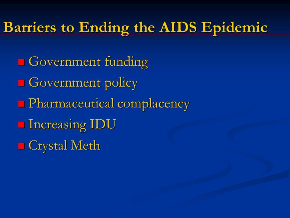 Barriers to Ending the AIDS Epidemic Government funding Government funding Government policy Government policy Pharmaceutical complacency Pharmaceutical complacency Increasing IDU Increasing IDU Crystal Meth Crystal Meth