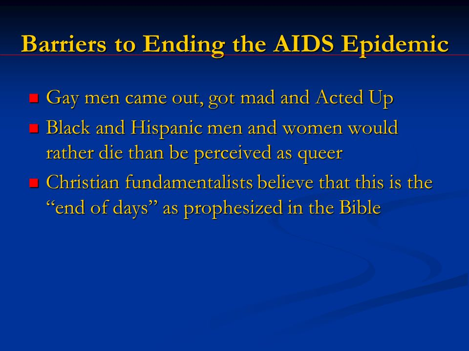 Barriers to Ending the AIDS Epidemic Gay men came out, got mad and Acted Up Gay men came out, got mad and Acted Up Black and Hispanic men and women would rather die than be perceived as queer Black and Hispanic men and women would rather die than be perceived as queer Christian fundamentalists believe that this is the end of days as prophesized in the Bible Christian fundamentalists believe that this is the end of days as prophesized in the Bible