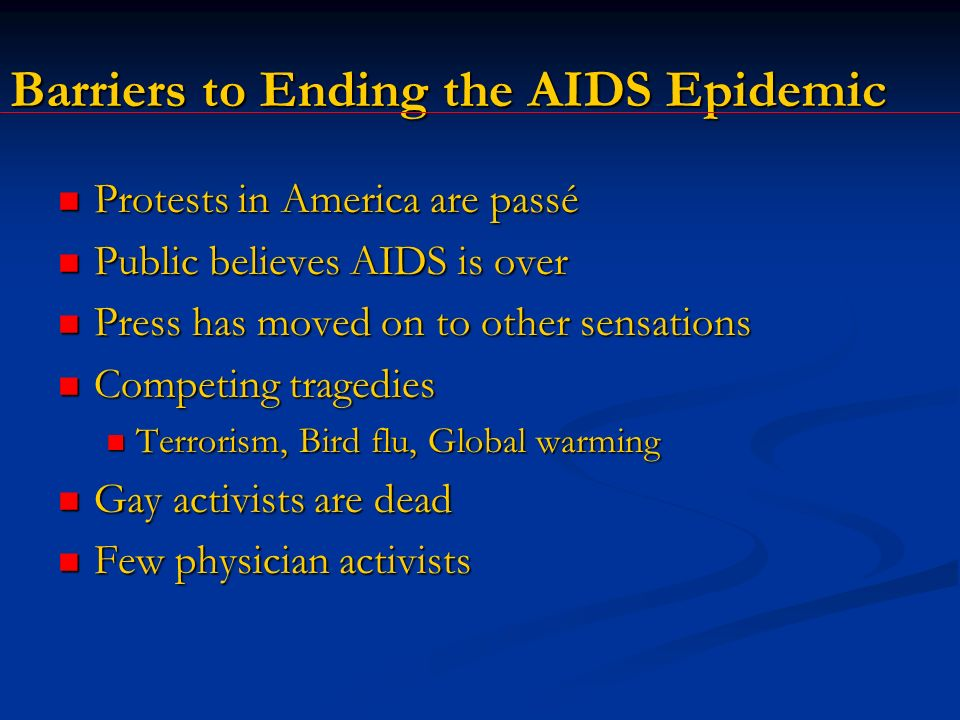 Barriers to Ending the AIDS Epidemic Protests in America are passé Protests in America are passé Public believes AIDS is over Public believes AIDS is over Press has moved on to other sensations Press has moved on to other sensations Competing tragedies Competing tragedies Terrorism, Bird flu, Global warming Terrorism, Bird flu, Global warming Gay activists are dead Gay activists are dead Few physician activists Few physician activists