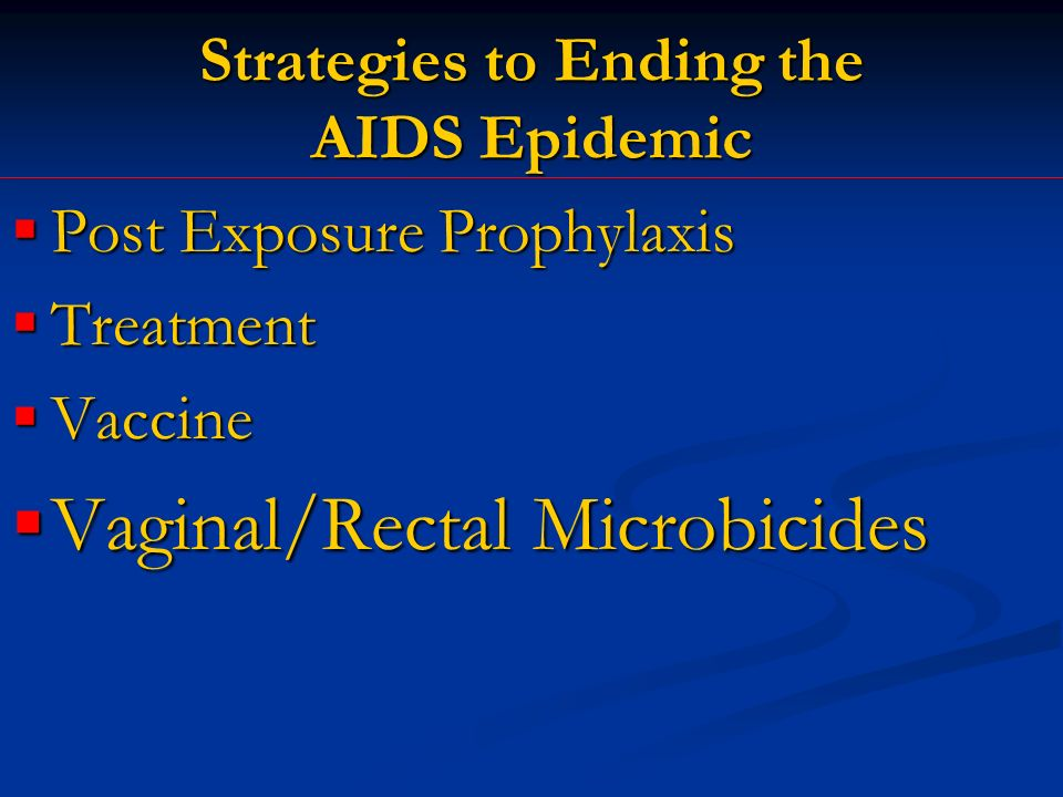 Strategies to Ending the AIDS Epidemic Post Exposure Prophylaxis Post Exposure Prophylaxis Treatment Treatment Vaccine Vaccine Vaginal/Rectal Microbicides Vaginal/Rectal Microbicides