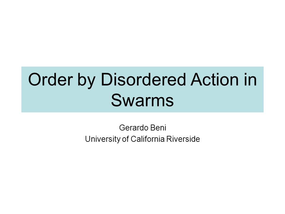 Order by Disordered Action in Swarms Gerardo Beni University of California Riverside