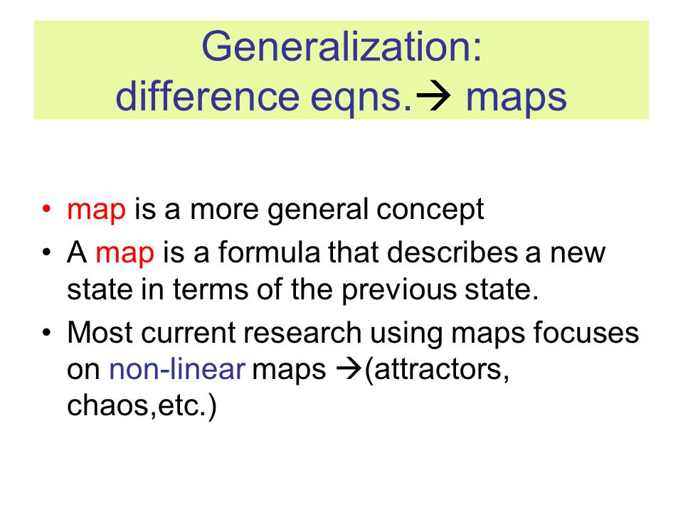 Generalization: difference eqns. maps map is a more general concept A map is a formula that describes a new state in terms of the previous state. Most
