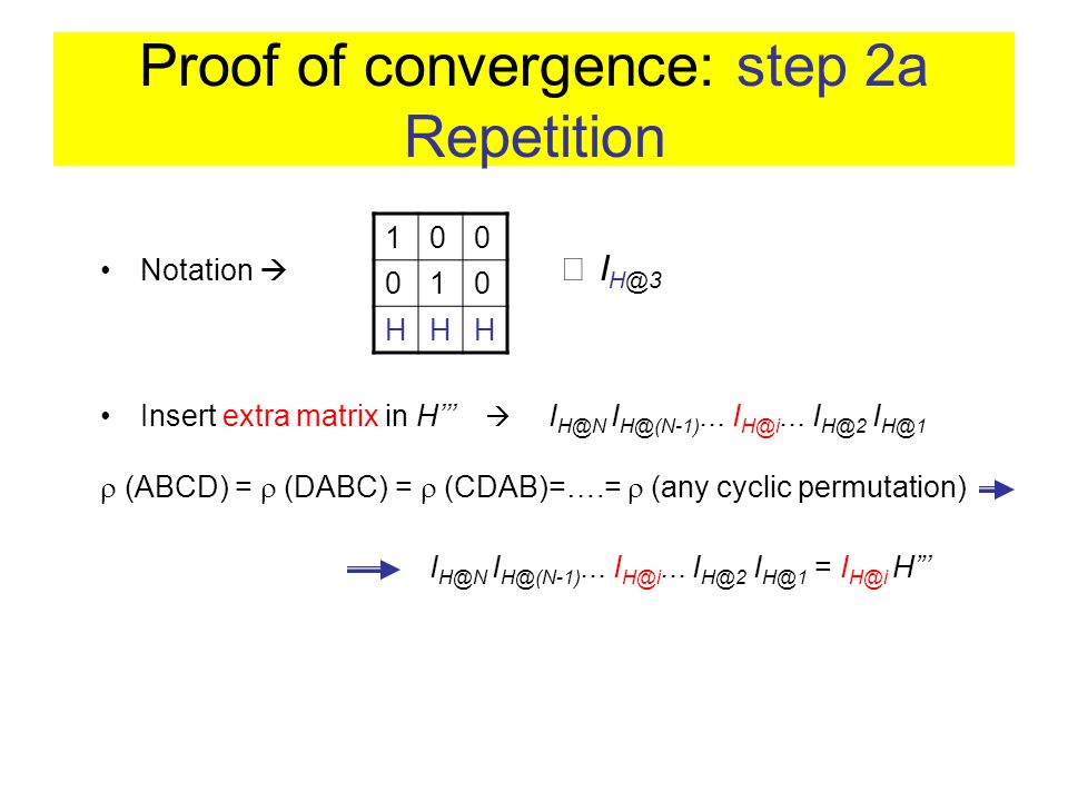 Proof of convergence: step 2a Repetition (ABCD) = (DABC) = (CDAB)=….= (any cyclic permutation) Insert extra matrix in H I H@N I H@(N-1)... I H@i... I