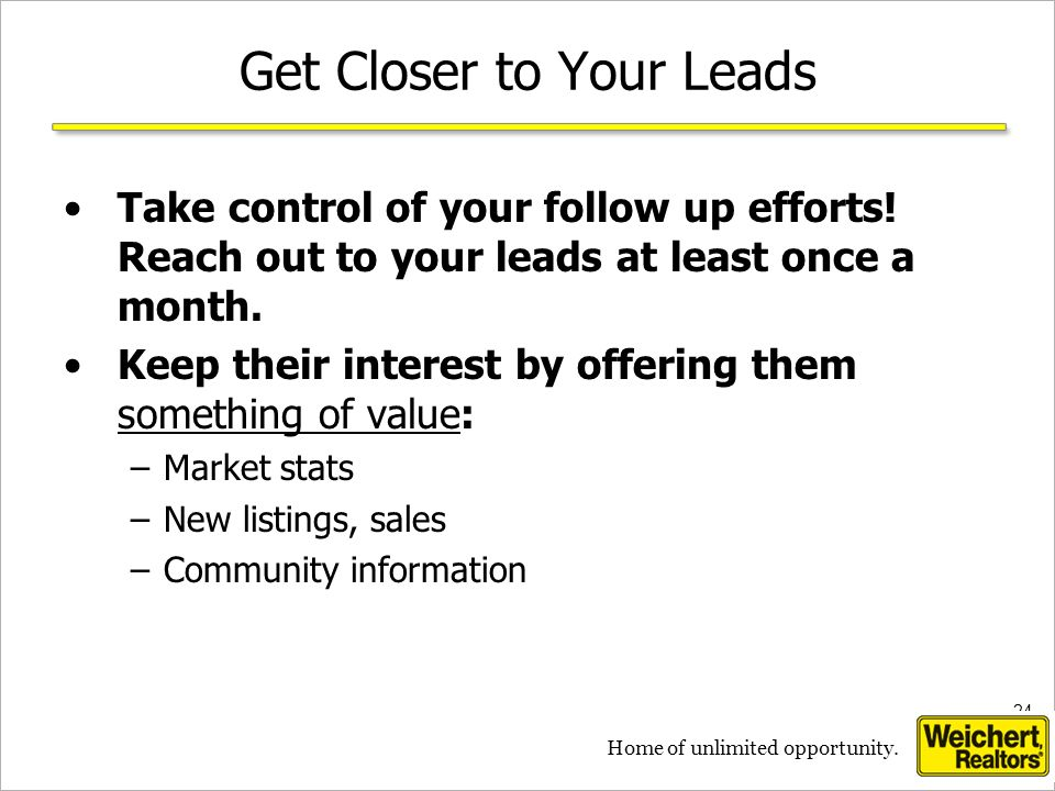 24 Home of unlimited opportunity. Get Closer to Your Leads Take control of your follow up efforts! Reach out to your leads at least once a month. Keep