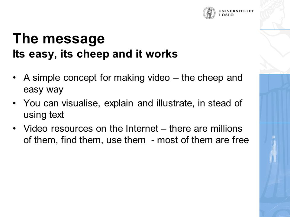 The message Its easy, its cheep and it works A simple concept for making video – the cheep and easy way You can visualise, explain and illustrate, in stead of using text Video resources on the Internet – there are millions of them, find them, use them - most of them are free
