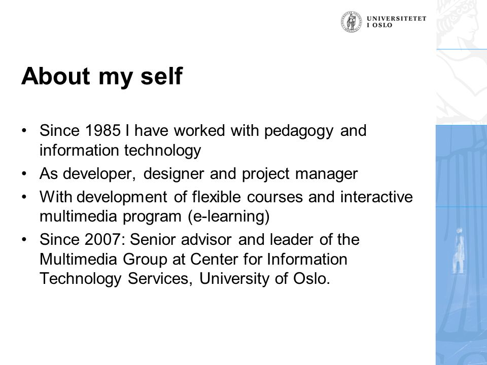 About my self Since 1985 I have worked with pedagogy and information technology As developer, designer and project manager With development of flexible courses and interactive multimedia program (e-learning) Since 2007: Senior advisor and leader of the Multimedia Group at Center for Information Technology Services, University of Oslo.