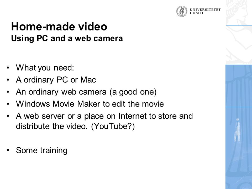 Home-made video Using PC and a web camera What you need: A ordinary PC or Mac An ordinary web camera (a good one) Windows Movie Maker to edit the movie A web server or a place on Internet to store and distribute the video.