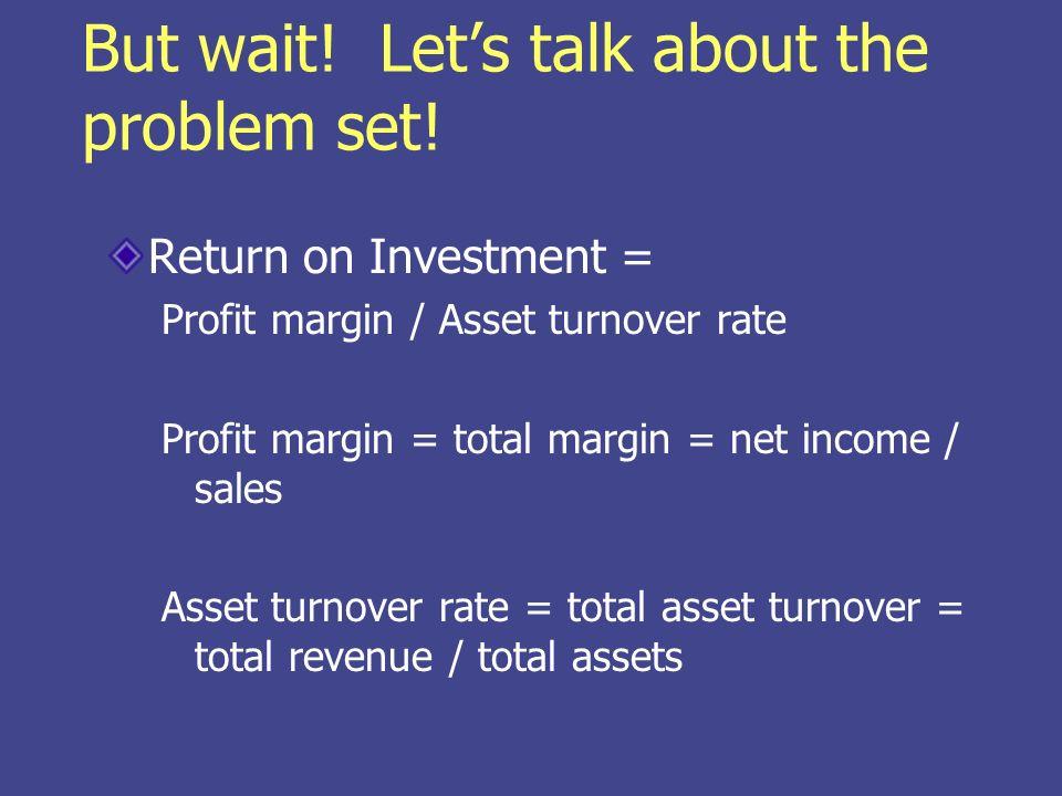 But wait! Lets talk about the problem set! Return on Investment = Profit margin / Asset turnover rate Profit margin = total margin = net income / sale
