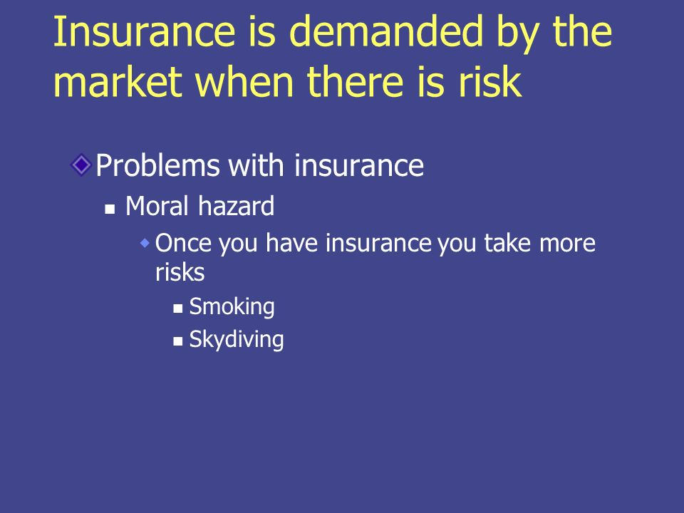 Insurance is demanded by the market when there is risk Problems with insurance Moral hazard Once you have insurance you take more risks Smoking Skydiving