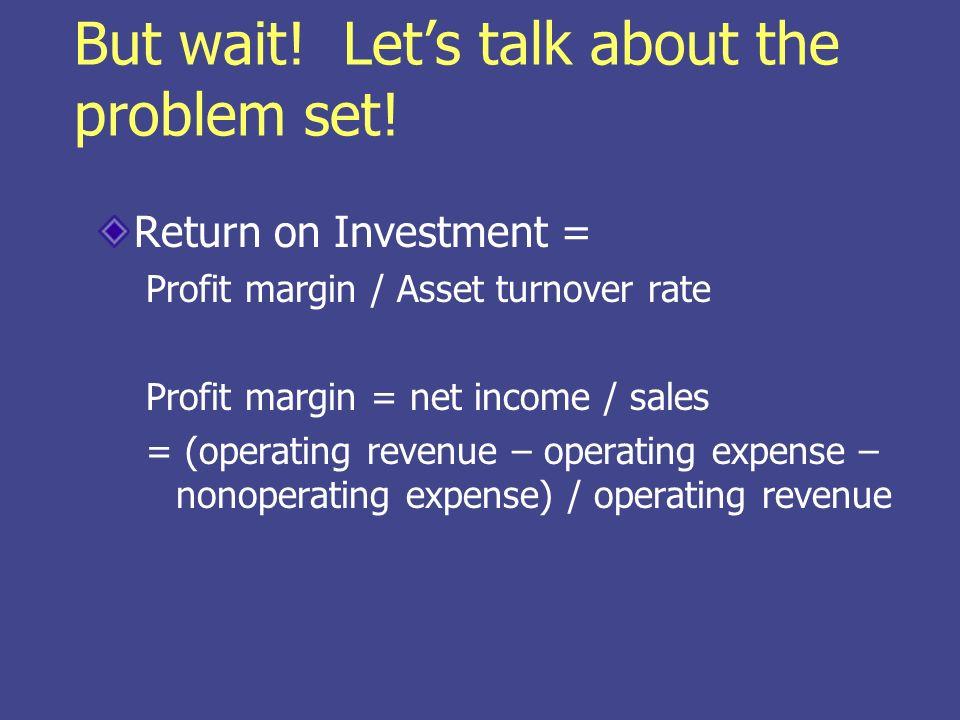 But wait! Lets talk about the problem set! Return on Investment = Profit margin / Asset turnover rate Profit margin = net income / sales = (operating
