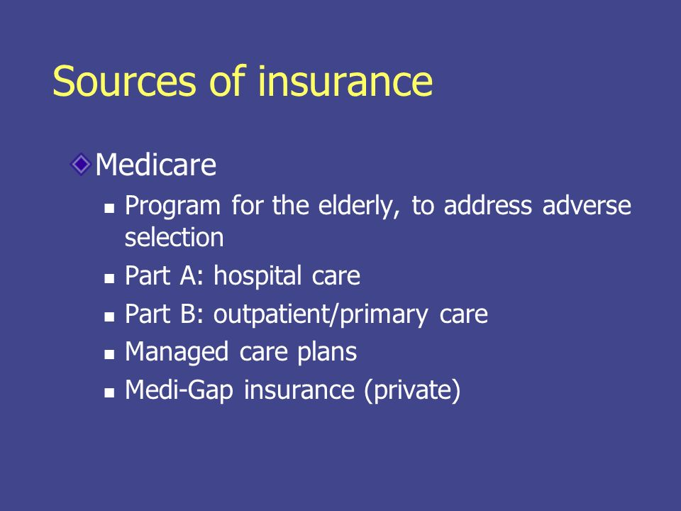 Sources of insurance Medicare Program for the elderly, to address adverse selection Part A: hospital care Part B: outpatient/primary care Managed care plans Medi-Gap insurance (private)