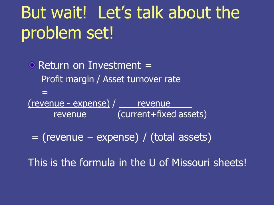 But wait! Lets talk about the problem set! Return on Investment = Profit margin / Asset turnover rate = (revenue - expense) / revenue revenue (current