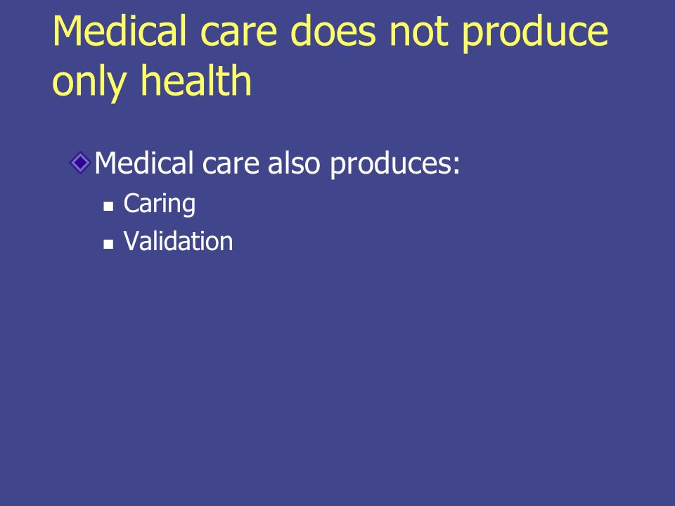 Medical care does not produce only health Medical care also produces: Caring Validation
