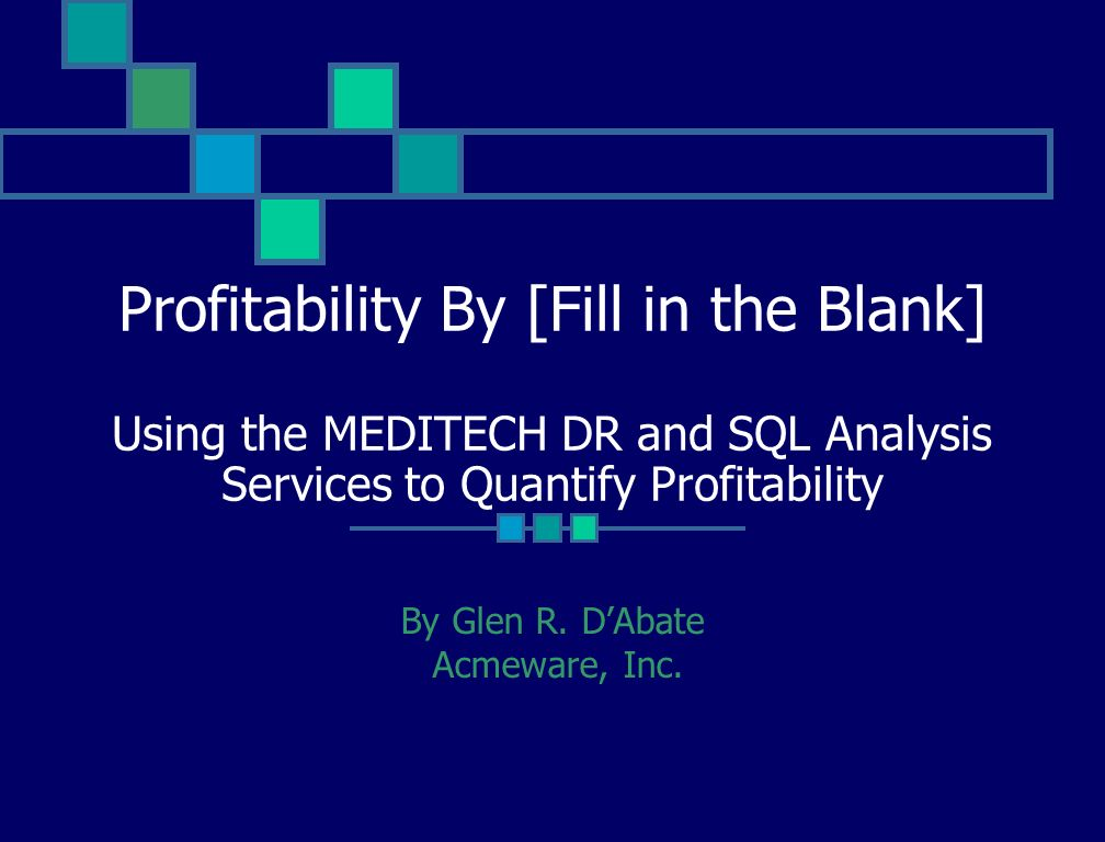 Profitability By [Fill in the Blank] Using the MEDITECH DR and SQL Analysis Services to Quantify Profitability By Glen R.