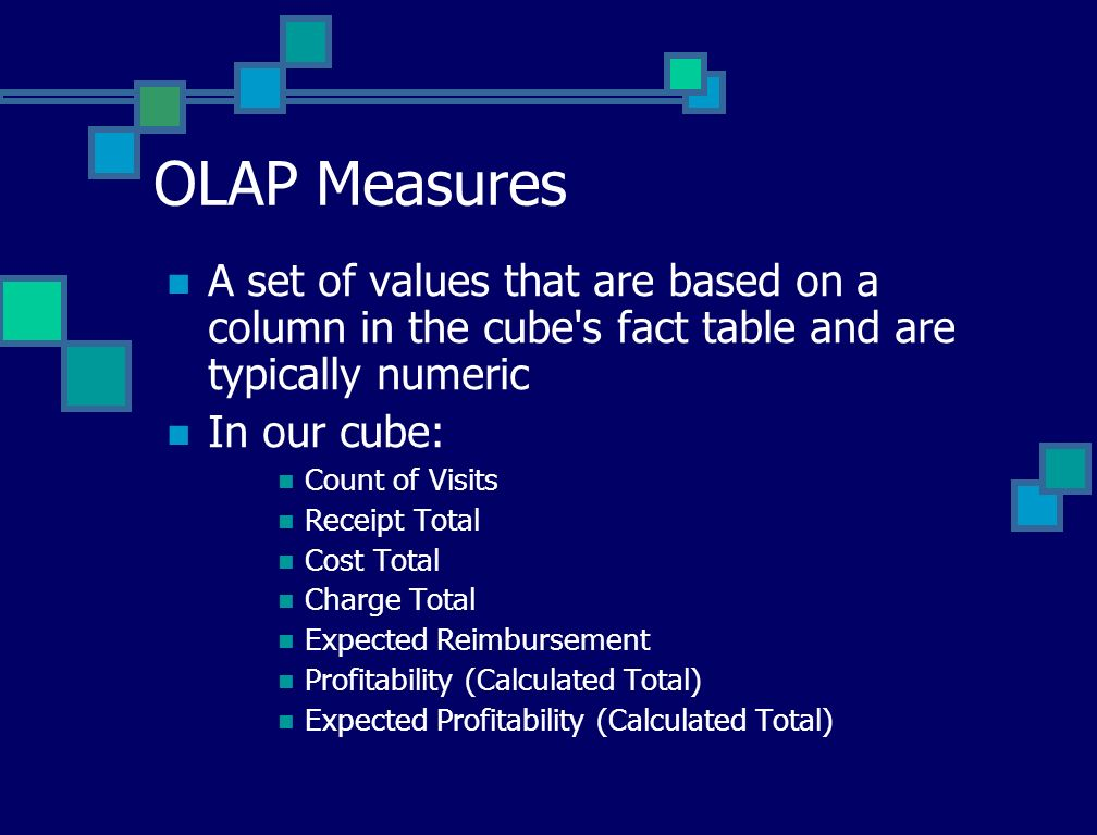OLAP Dimensions The ways by which would like to break out and view the measures slice and dice Dimensions often correspond to MEDITECH dictionaries Time Dimension are treated special in Analysis Services and can be defined with a hierarchy (i.e., Year / Quarter / Month / Day) Dimensions can have a hierarchy (i.e., MDC -> DRG, ProvderGroup -> Provider, InsuranceGroup -> Insurance) Dimension are limited to 64K entries at any hierarchical level.
