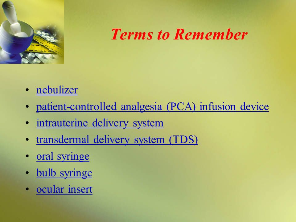 Terms to Remember nebulizer patient-controlled analgesia (PCA) infusion device intrauterine delivery system transdermal delivery system (TDS) oral syr