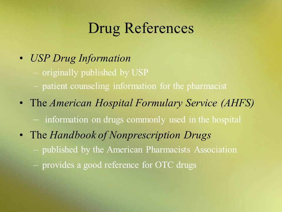 Drug References USP Drug Information –originally published by USP –patient counseling information for the pharmacist The American Hospital Formulary S