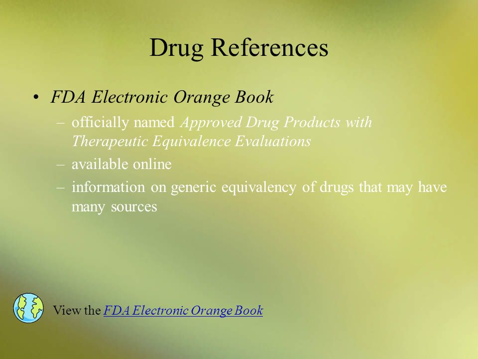 Drug References FDA Electronic Orange Book –officially named Approved Drug Products with Therapeutic Equivalence Evaluations –available online –inform