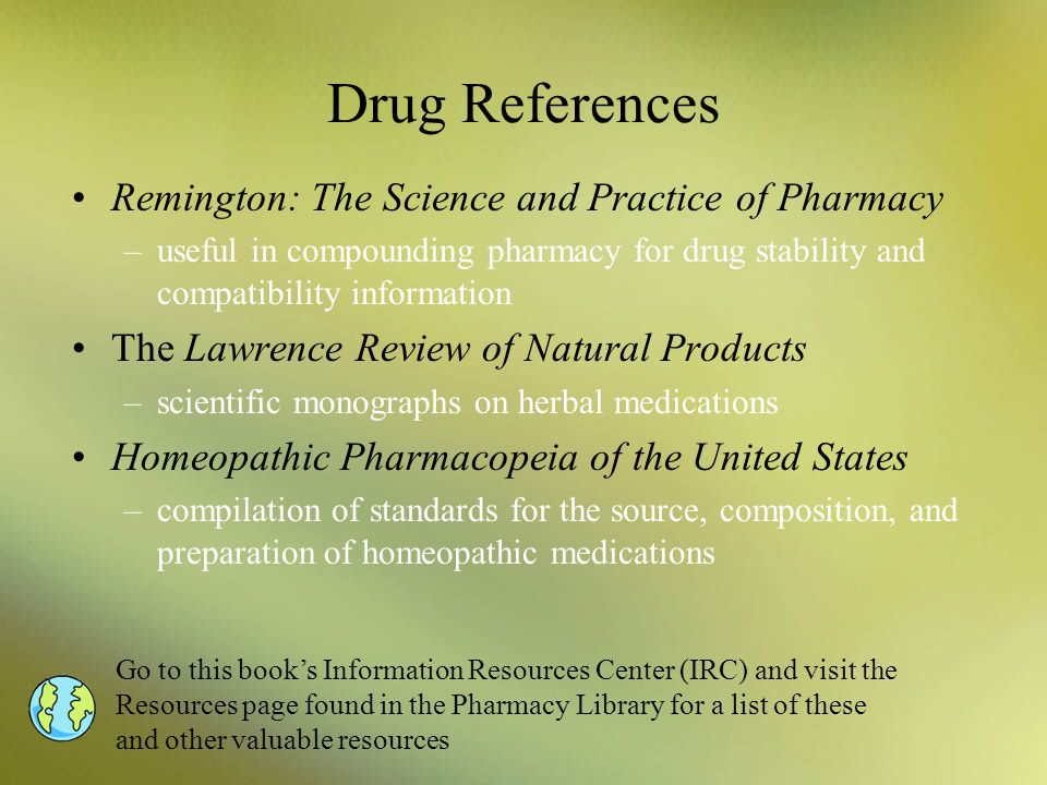 Drug References Remington: The Science and Practice of Pharmacy –useful in compounding pharmacy for drug stability and compatibility information The L