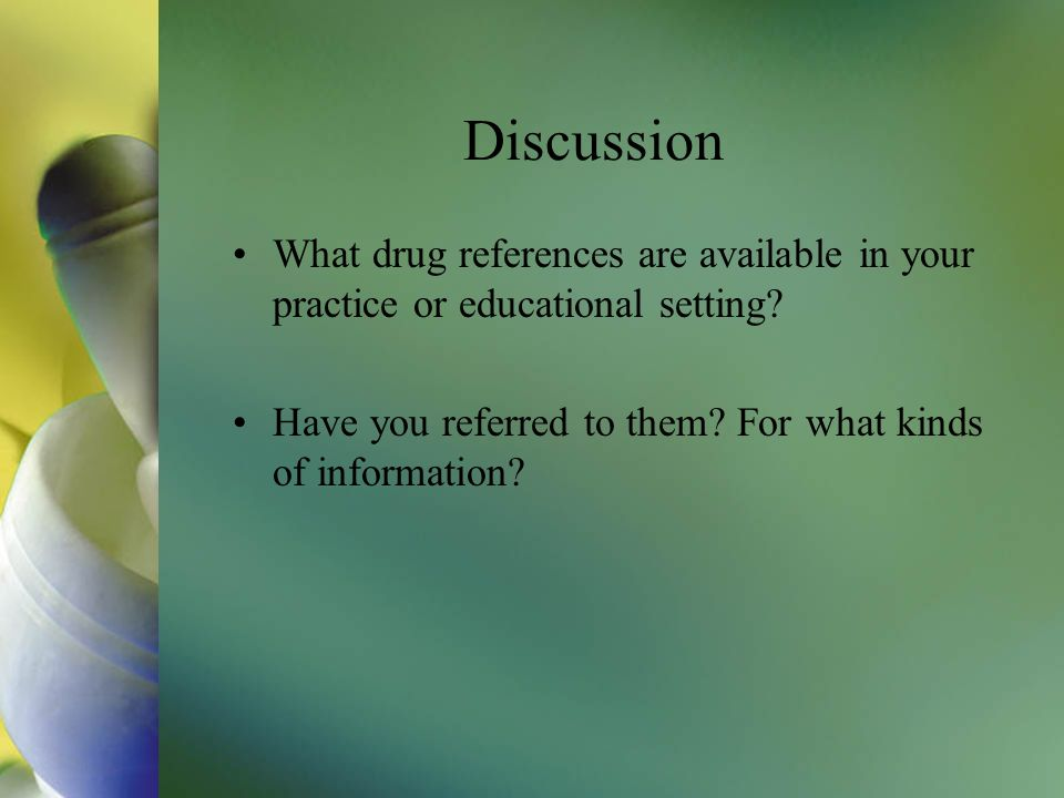 Discussion What drug references are available in your practice or educational setting? Have you referred to them? For what kinds of information?