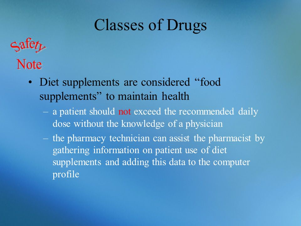 Classes of Drugs Diet supplements are considered food supplements to maintain health –a patient should not exceed the recommended daily dose without t