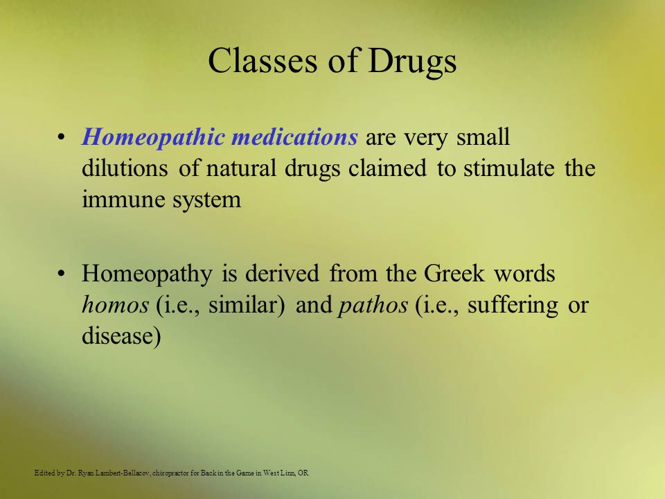 Classes of Drugs Homeopathic medications are very small dilutions of natural drugs claimed to stimulate the immune system Homeopathy is derived from t