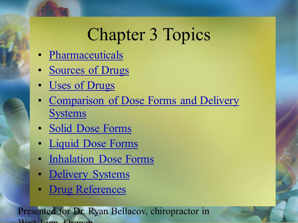 Chapter 3 Topics Pharmaceuticals Sources of Drugs Uses of Drugs Comparison of Dose Forms and Delivery SystemsComparison of Dose Forms and Delivery Sys