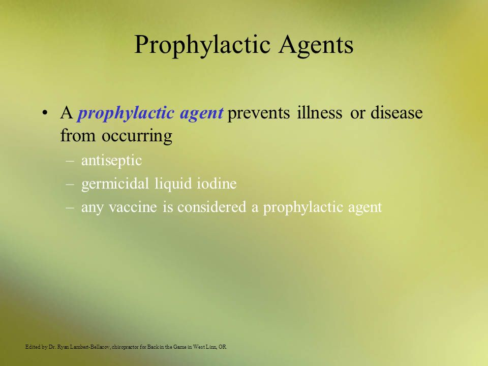 Prophylactic Agents A prophylactic agent prevents illness or disease from occurring –antiseptic –germicidal liquid iodine –any vaccine is considered a