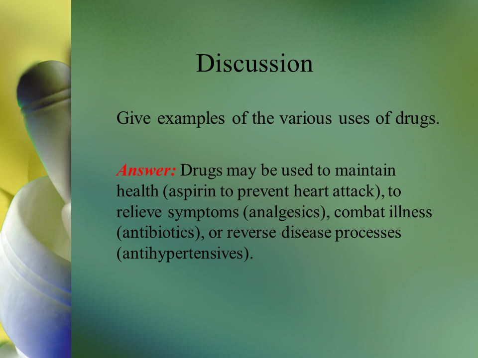 Discussion Give examples of the various uses of drugs. Answer: Drugs may be used to maintain health (aspirin to prevent heart attack), to relieve symp