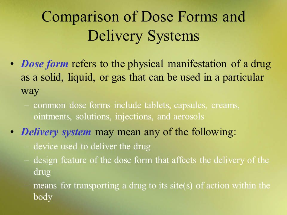 Comparison of Dose Forms and Delivery Systems Dose form refers to the physical manifestation of a drug as a solid, liquid, or gas that can be used in