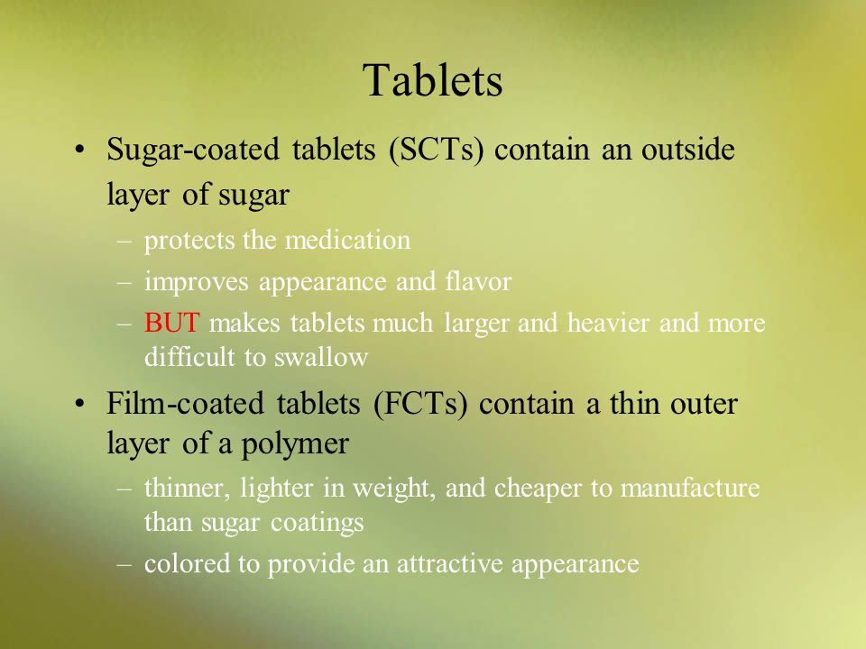 Tablets Sugar-coated tablets (SCTs) contain an outside layer of sugar –protects the medication –improves appearance and flavor –BUT makes tablets much