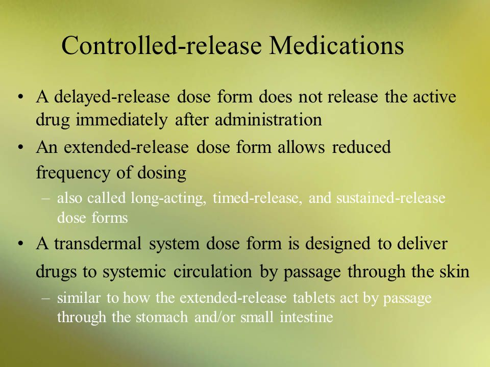 Controlled-release Medications A delayed-release dose form does not release the active drug immediately after administration An extended-release dose