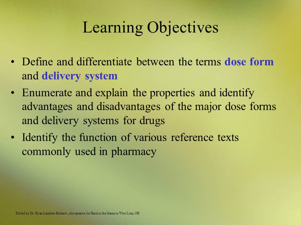 Learning Objectives Define and differentiate between the terms dose form and delivery system Enumerate and explain the properties and identify advanta