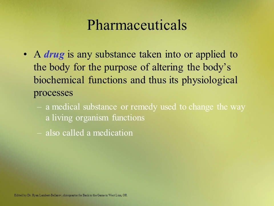 Pharmaceuticals Drugs products contain many components: an active ingredient is the biochemically reactive component of the drug inert ingredients or inactive ingredients have little or no physiological effect –stabilize the tablet or liquid formulation –provide the raw material for many topical creams and ointments –ensure sterility of injectable products –assist in the masking of unpleasant tasting medications for pediatric patients