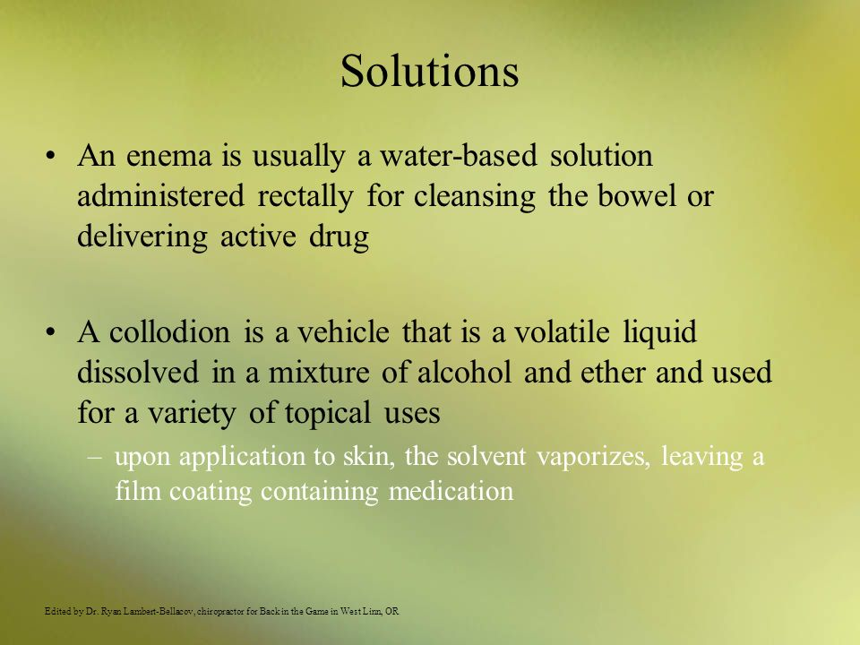 Solutions An enema is usually a water-based solution administered rectally for cleansing the bowel or delivering active drug A collodion is a vehicle
