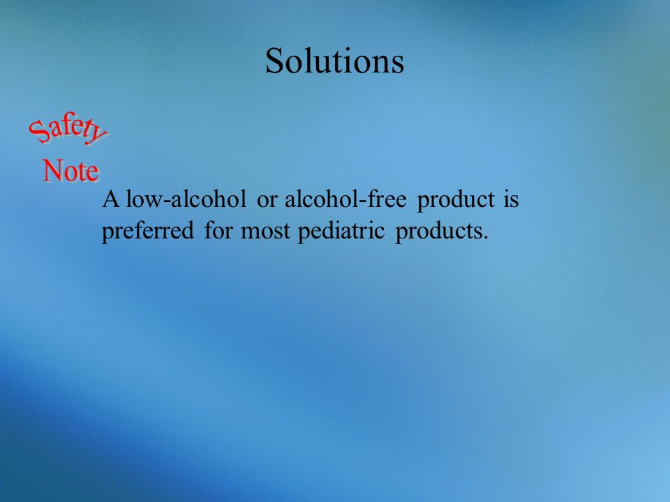 Solutions A low-alcohol or alcohol-free product is preferred for most pediatric products.