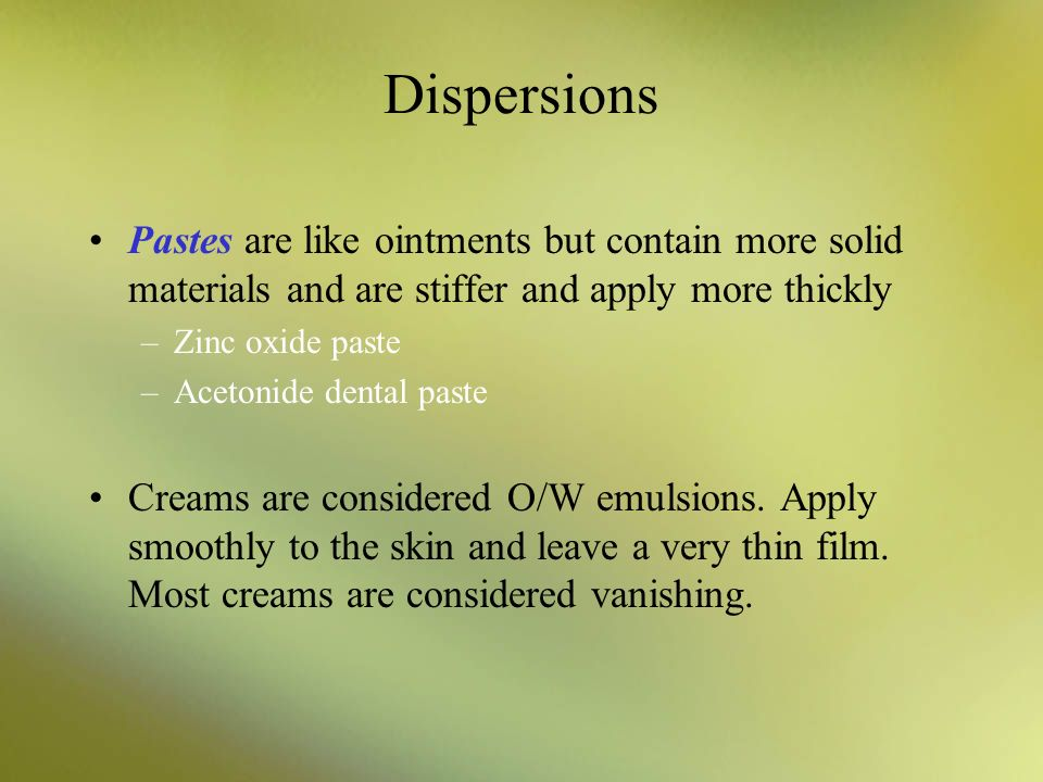 Dispersions Pastes are like ointments but contain more solid materials and are stiffer and apply more thickly –Zinc oxide paste –Acetonide dental past
