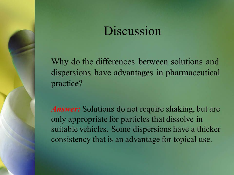 Discussion Why do the differences between solutions and dispersions have advantages in pharmaceutical practice? Answer: Solutions do not require shaki