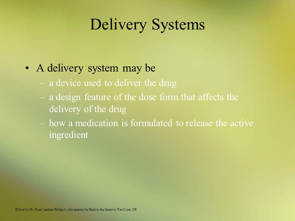 Delivery Systems A delivery system may be –a device used to deliver the drug –a design feature of the dose form that affects the delivery of the drug