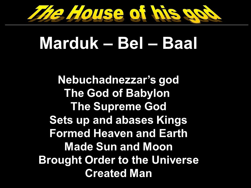 Marduk – Bel – Baal Nebuchadnezzars god The God of Babylon The Supreme God Sets up and abases Kings Formed Heaven and Earth Made Sun and Moon Brought Order to the Universe Created Man
