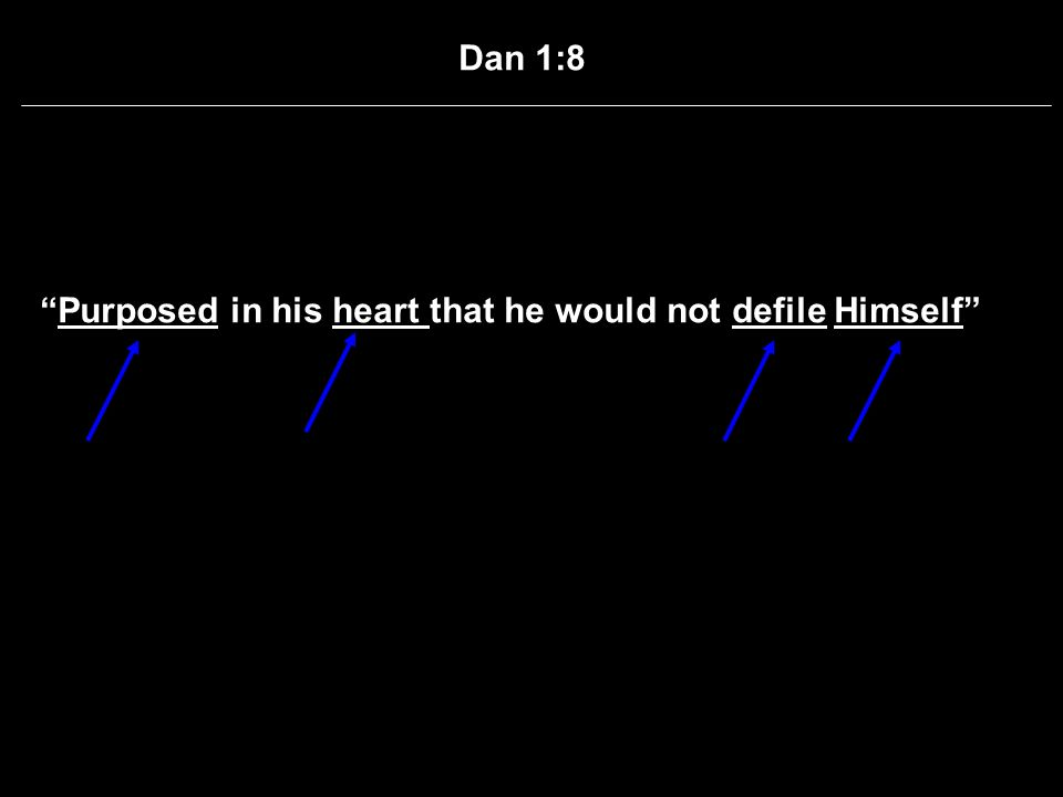 Dan 1:8 Purposed in his heart that he would not defile Himself