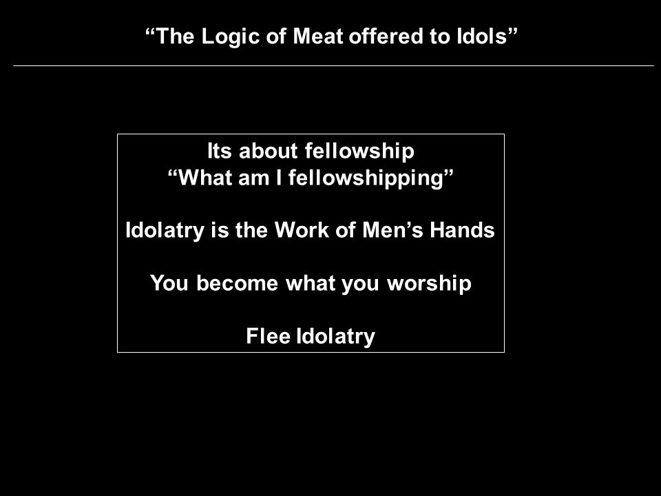 The Logic of Meat offered to Idols Its about fellowship What am I fellowshipping Idolatry is the Work of Mens Hands You become what you worship Flee Idolatry