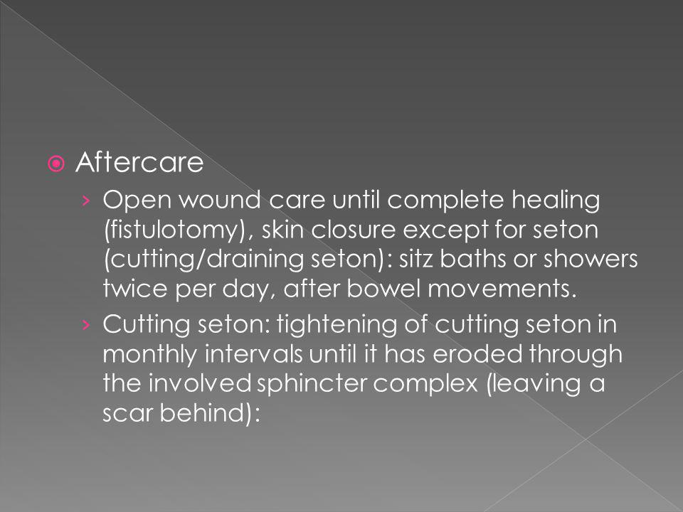 Aftercare Open wound care until complete healing (fistulotomy), skin closure except for seton (cutting/draining seton): sitz baths or showers twice pe