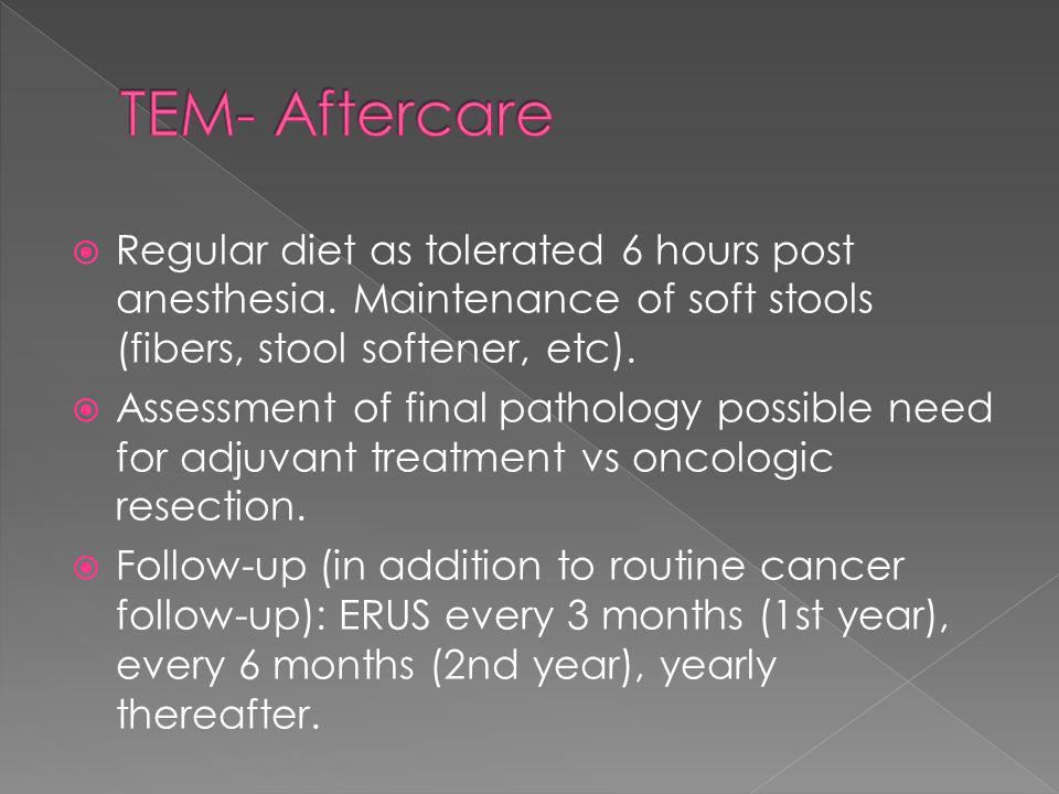 Regular diet as tolerated 6 hours post anesthesia. Maintenance of soft stools (fibers, stool softener, etc). Assessment of final pathology possible ne