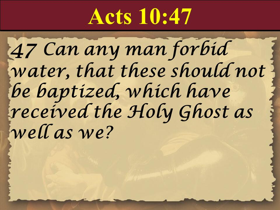 Acts 10:47 47 Can any man forbid water, that these should not be baptized, which have received the Holy Ghost as well as we?