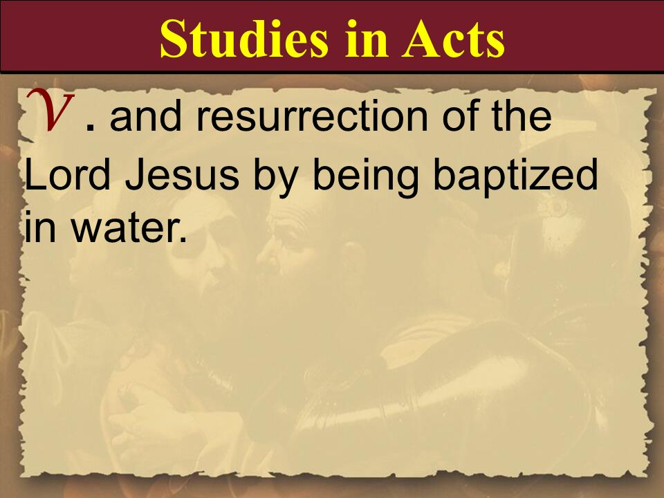 V. and resurrection of the Lord Jesus by being baptized in water. Studies in Acts
