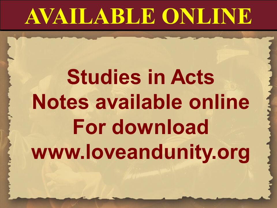 AVAILABLE ONLINE Studies in Acts Notes available online For download www.loveandunity.org